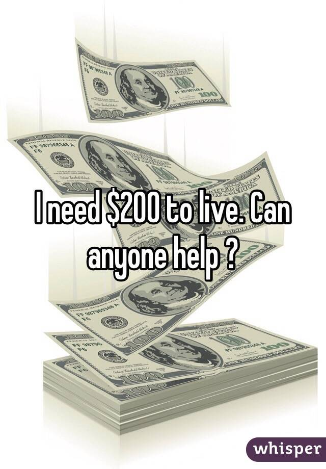 I need $200 to live. Can anyone help ?