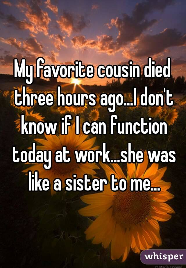 My favorite cousin died three hours ago...I don't know if I can function today at work...she was like a sister to me...