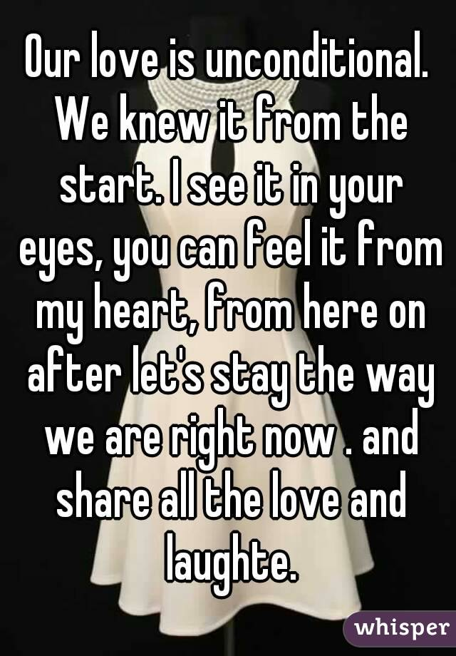 Our love is unconditional. We knew it from the start. I see it in your eyes, you can feel it from my heart, from here on after let's stay the way we are right now . and share all the love and laughte.
