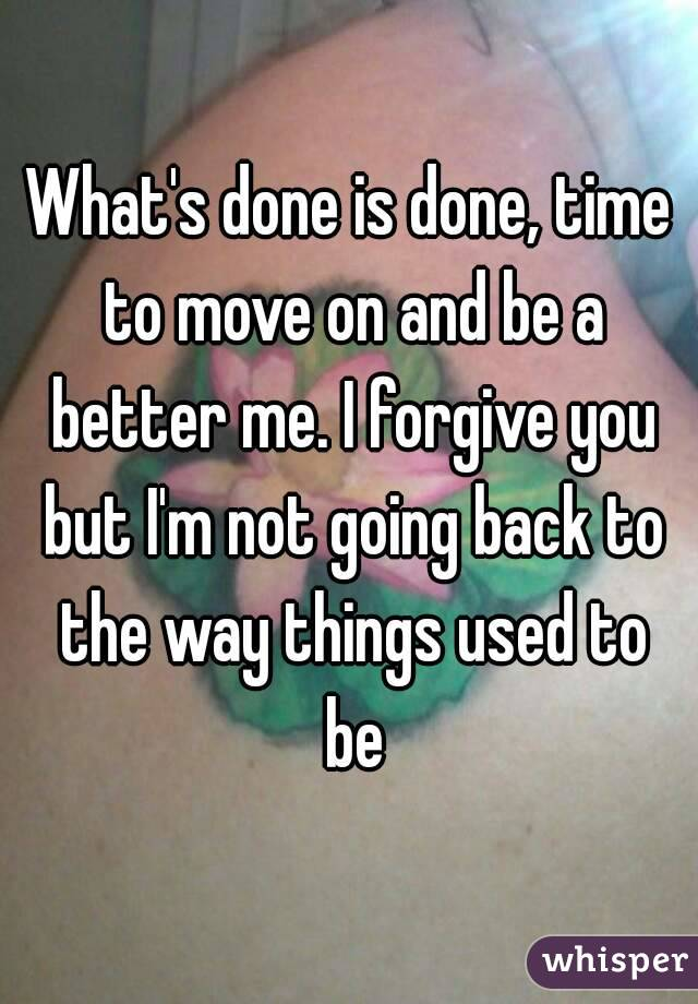 What's done is done, time to move on and be a better me. I forgive you but I'm not going back to the way things used to be