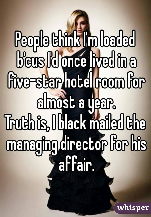 People think I'm loaded b'cus I'd once lived in a five-star hotel room for almost a year. Truth is, I black mailed the managing director for his affair.