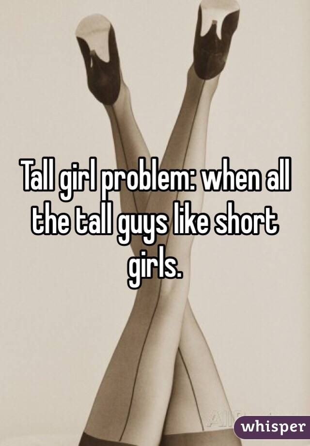 Tall girl problem: when all the tall guys like short girls.