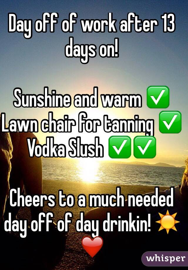 Day off of work after 13 days on!   Sunshine and warm ✅ Lawn chair for tanning ✅ Vodka Slush ✅✅  Cheers to a much needed day off of day drinkin! ☀️❤️