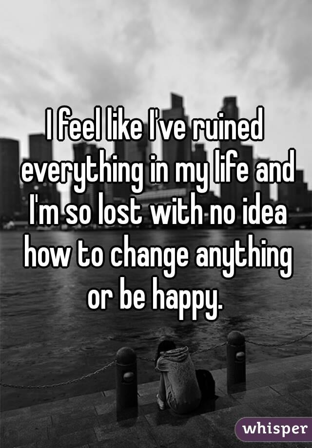 I feel like I've ruined everything in my life and I'm so lost with no idea how to change anything or be happy.