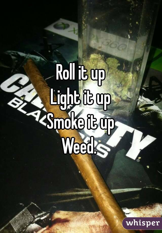 Roll it up Light it up Smoke it up Weed.