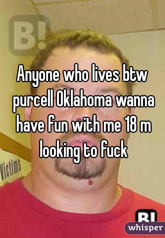Anyone who lives btw purcell Oklahoma wanna have fun with me 18 m looking to fuck