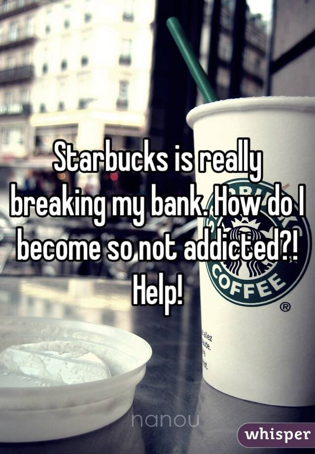 Starbucks is really breaking my bank. How do I become so not addicted?! Help!