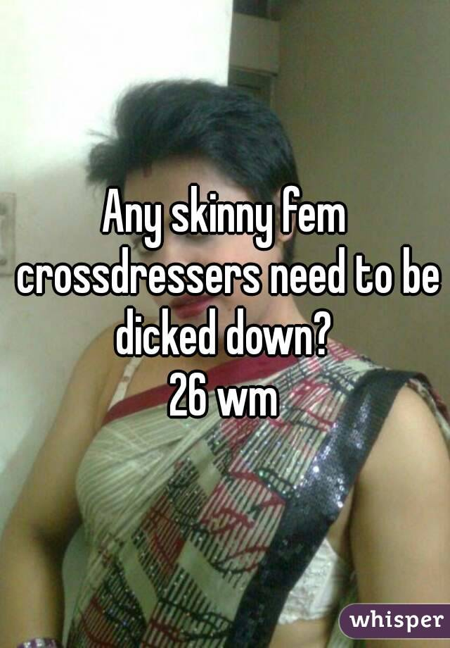 Any skinny fem crossdressers need to be dicked down?  26 wm
