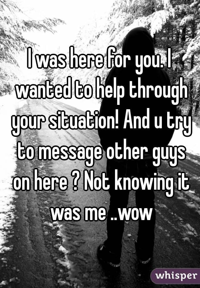 I was here for you. I wanted to help through your situation! And u try to message other guys on here ? Not knowing it was me ..wow