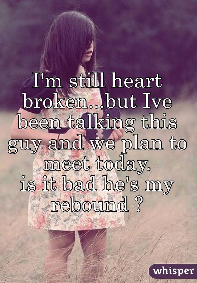 I'm still heart broken...but Ive been talking this guy and we plan to meet today.  is it bad he's my rebound ?