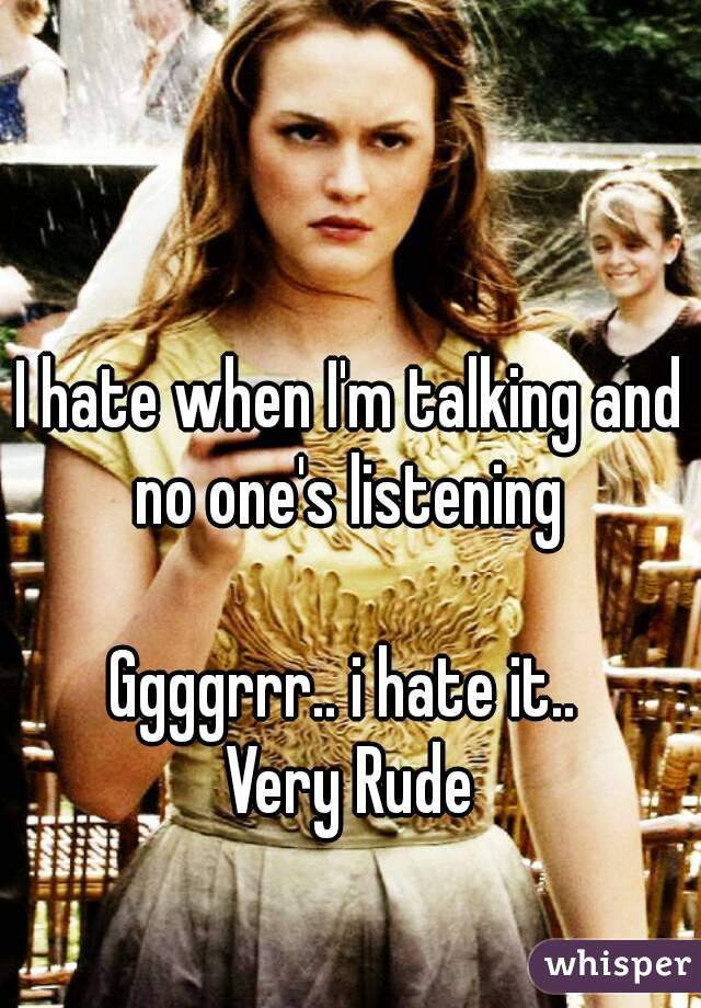 I hate when I'm talking and no one's listening   Ggggrrr.. i hate it..  Very Rude