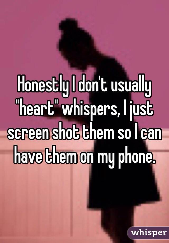 """Honestly I don't usually """"heart"""" whispers, I just screen shot them so I can have them on my phone."""