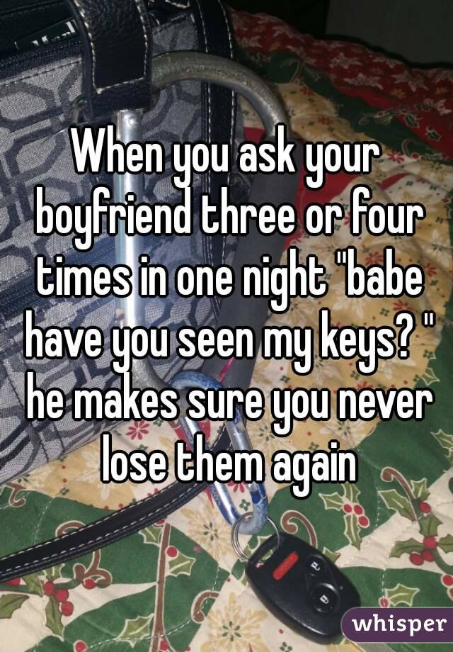 """When you ask your boyfriend three or four times in one night """"babe have you seen my keys? """" he makes sure you never lose them again"""