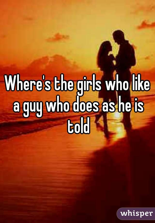 Where's the girls who like a guy who does as he is told