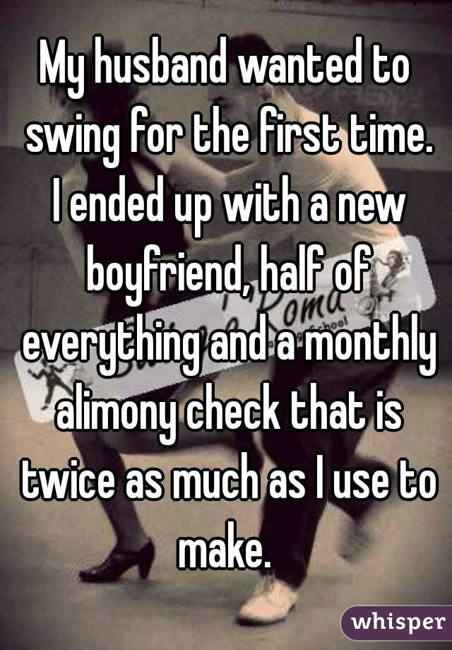 My husband wanted to swing for the first time. I ended up with a new boyfriend, half of everything and a monthly alimony check that is twice as much as I use to make.