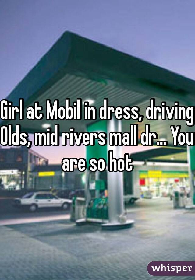 Girl at Mobil in dress, driving Olds, mid rivers mall dr... You are so hot