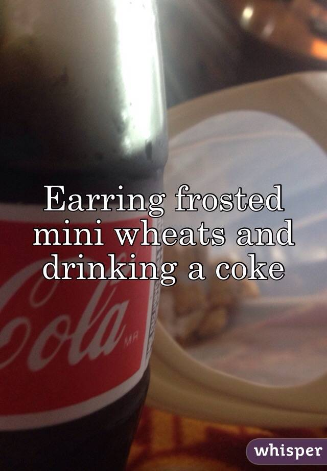 Earring frosted mini wheats and drinking a coke