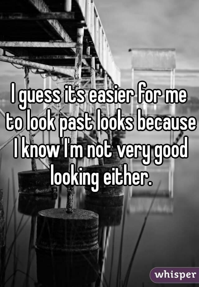 I guess its easier for me to look past looks because I know I'm not very good looking either.