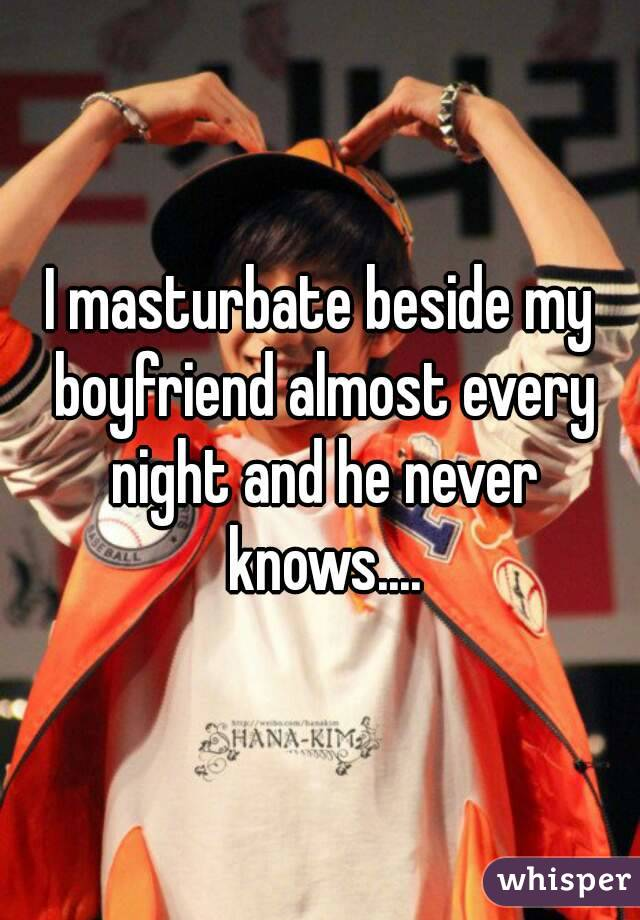 I masturbate beside my boyfriend almost every night and he never knows....