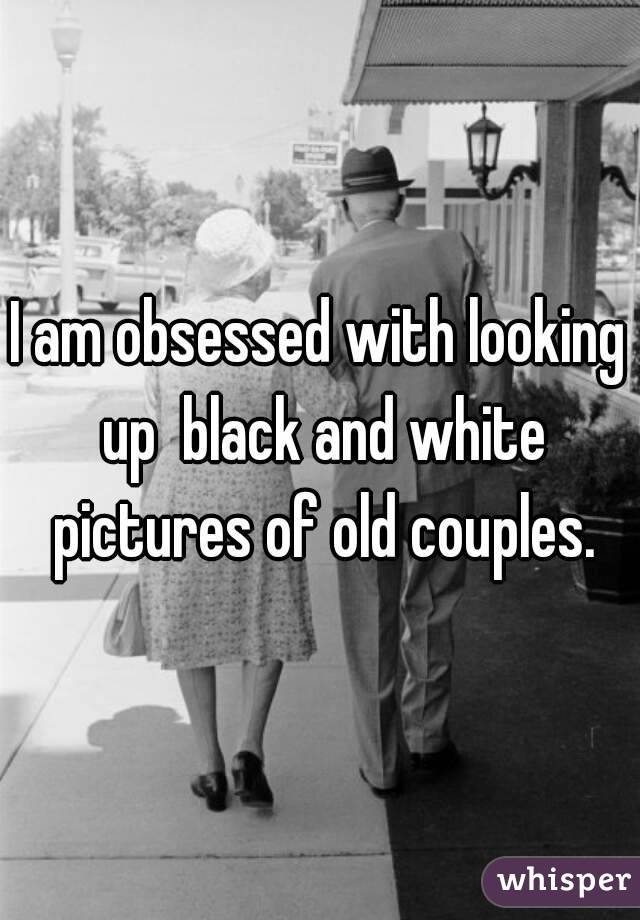 I am obsessed with looking up  black and white pictures of old couples.