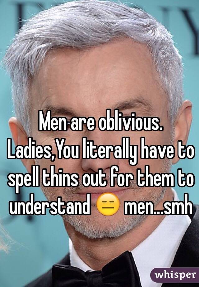 Men are oblivious. Ladies,You literally have to spell thins out for them to understand 😑 men...smh