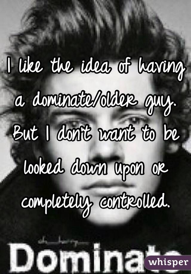 I like the idea of having a dominate/older guy. But I don't want to be looked down upon or completely controlled.