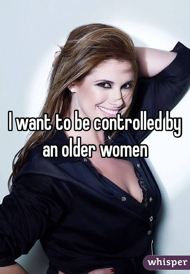 I want to be controlled by an older women