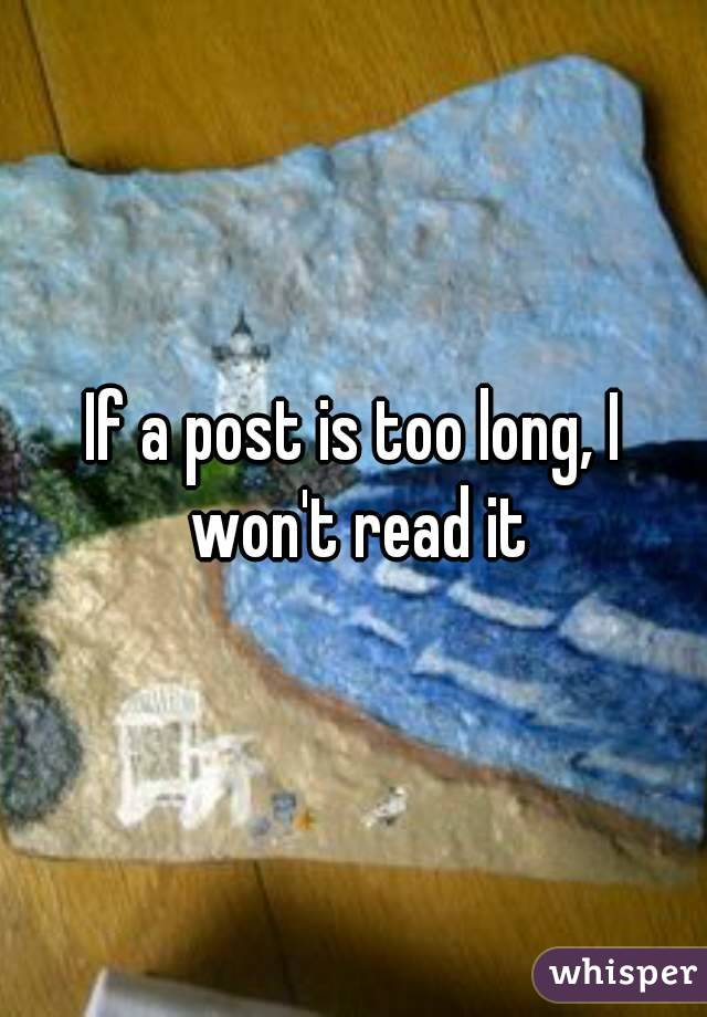 If a post is too long, I won't read it