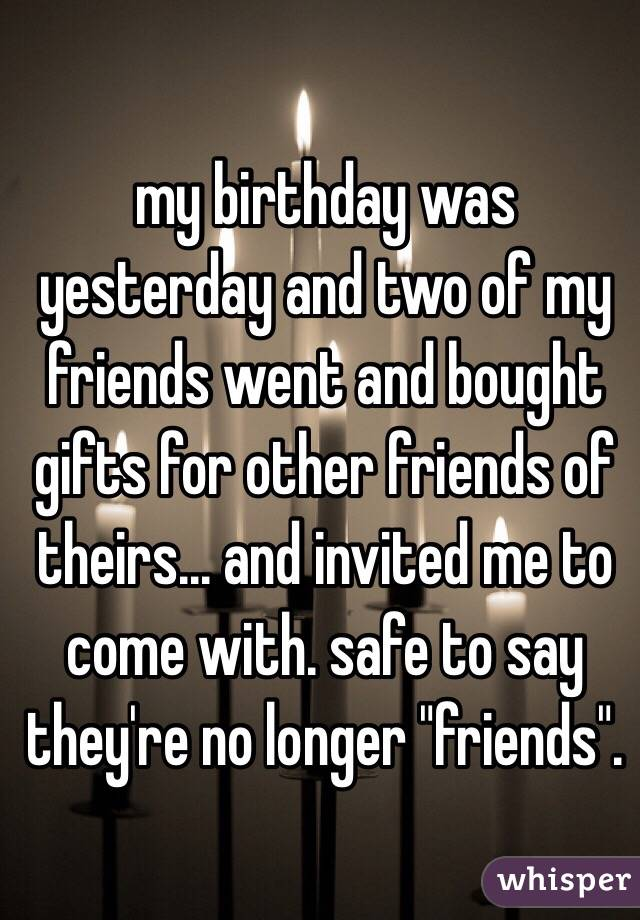 "my birthday was yesterday and two of my friends went and bought gifts for other friends of theirs... and invited me to come with. safe to say they're no longer ""friends""."