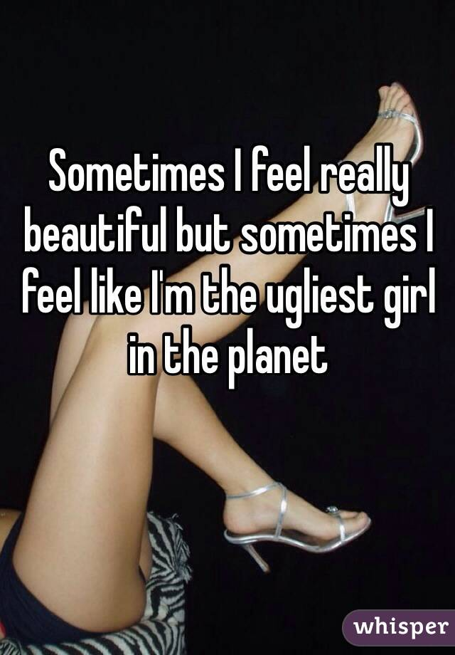 Sometimes I feel really beautiful but sometimes I feel like I'm the ugliest girl in the planet