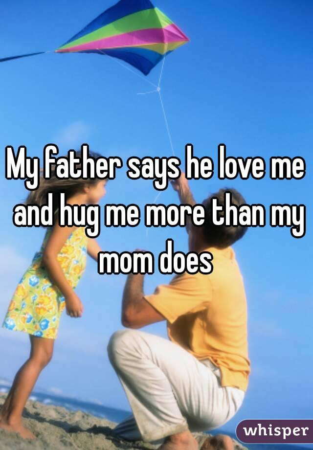 My father says he love me and hug me more than my mom does