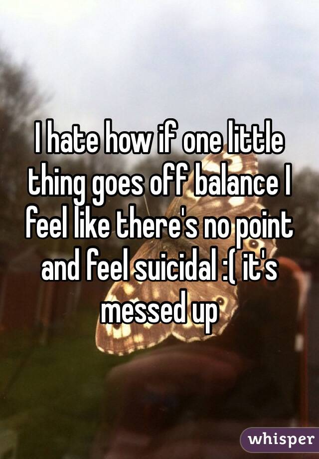I hate how if one little thing goes off balance I feel like there's no point and feel suicidal :( it's messed up