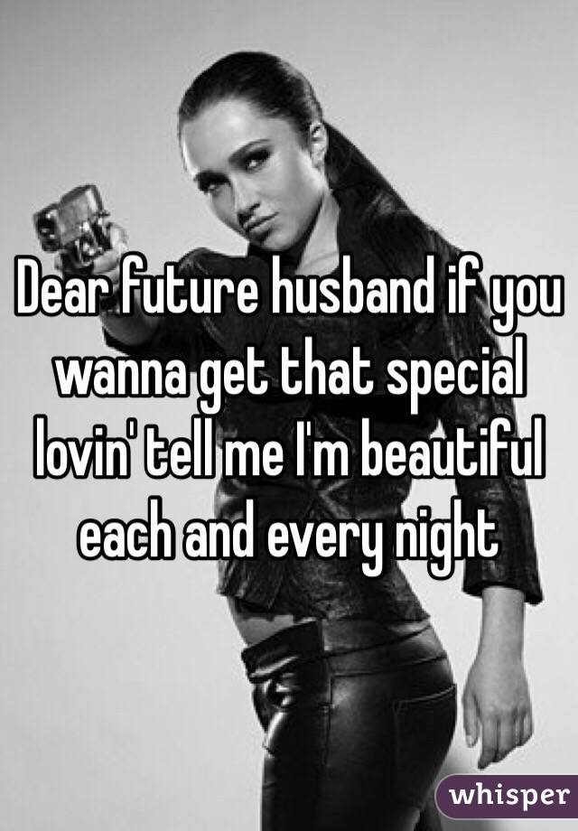 Dear future husband if you wanna get that special lovin' tell me I'm beautiful each and every night