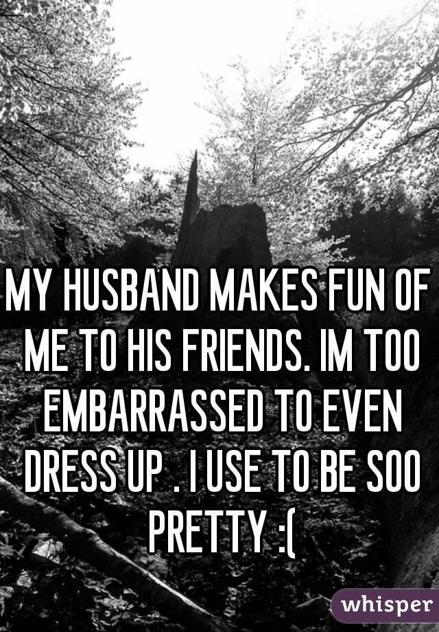 MY HUSBAND MAKES FUN OF ME TO HIS FRIENDS. IM TOO EMBARRASSED TO EVEN DRESS UP . I USE TO BE SOO PRETTY :(