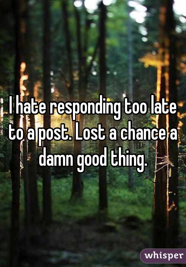 I hate responding too late to a post. Lost a chance a damn good thing.