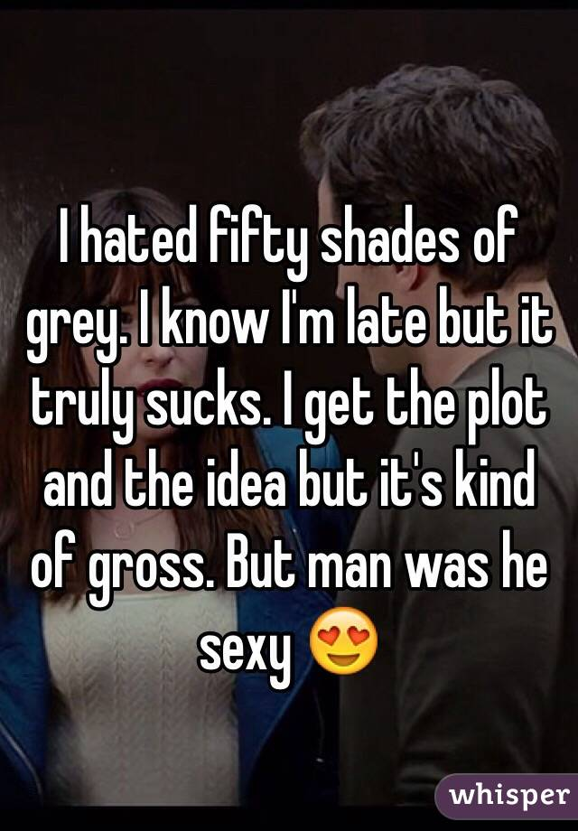 I hated fifty shades of grey. I know I'm late but it truly sucks. I get the plot and the idea but it's kind of gross. But man was he sexy 😍