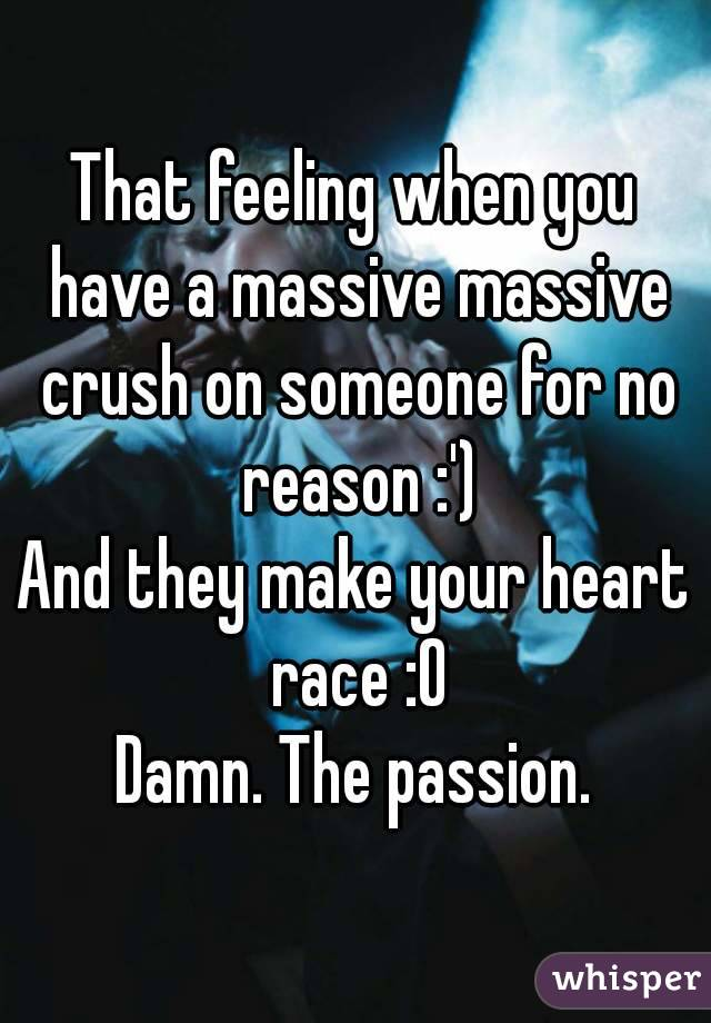That feeling when you have a massive massive crush on someone for no reason :') And they make your heart race :O Damn. The passion.