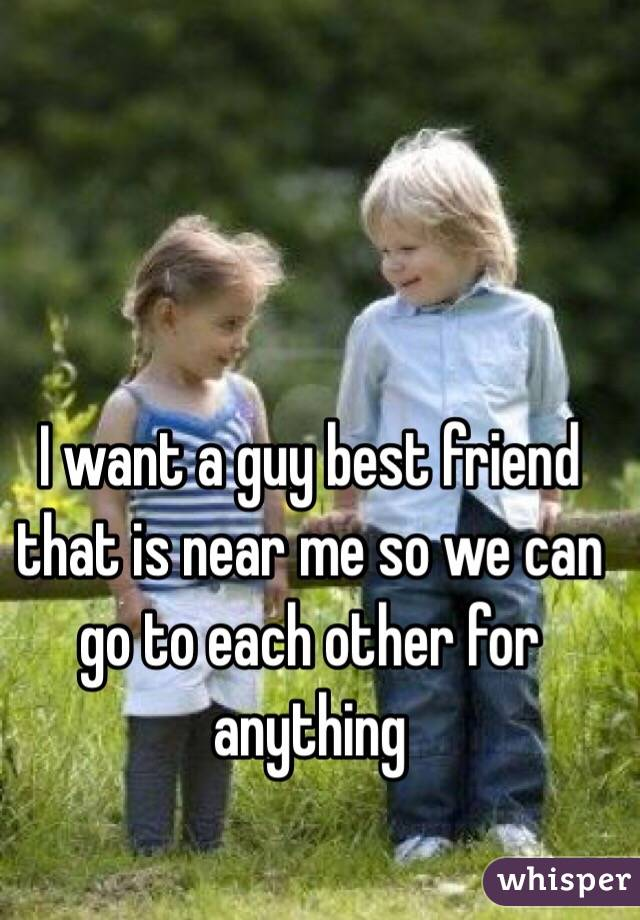 I want a guy best friend that is near me so we can go to each other for anything