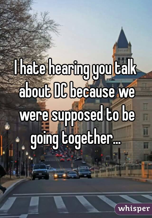 I hate hearing you talk about DC because we were supposed to be going together...