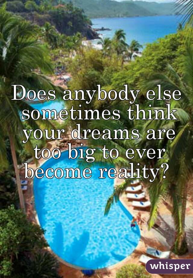 Does anybody else sometimes think your dreams are too big to ever become reality?