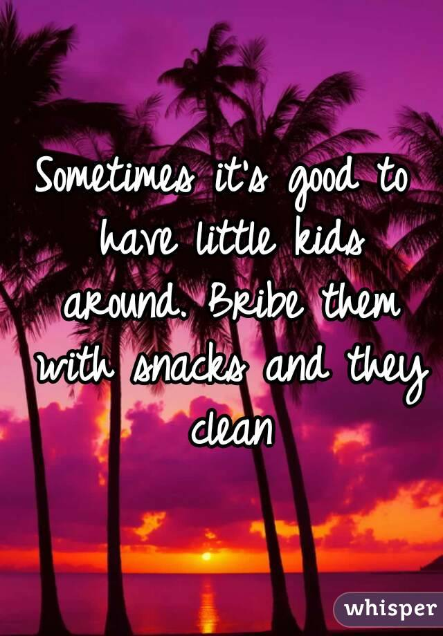 Sometimes it's good to have little kids around. Bribe them with snacks and they clean