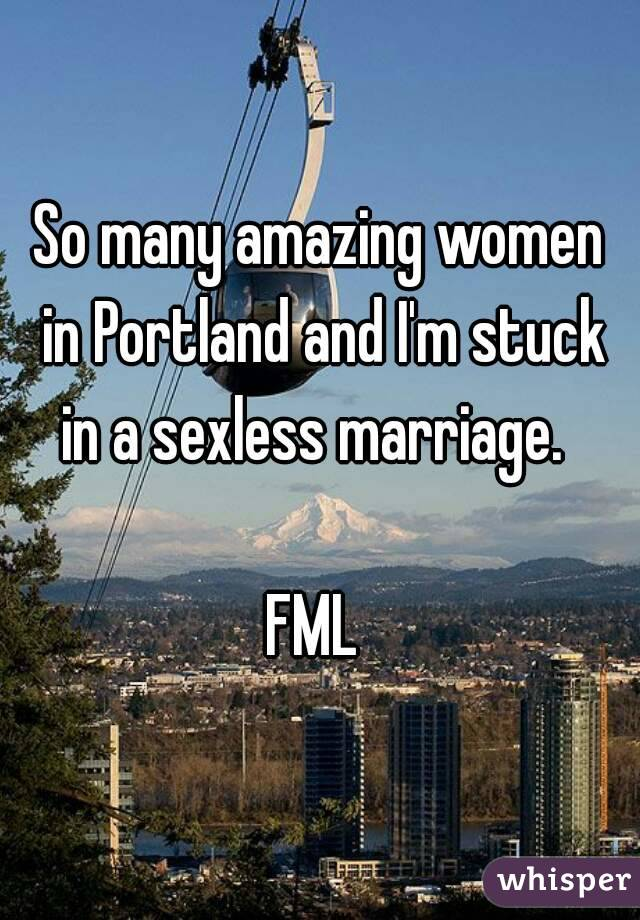 So many amazing women in Portland and I'm stuck in a sexless marriage.    FML