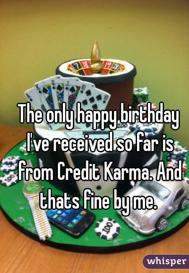 The only happy birthday I've received so far is from Credit Karma. And thats fine by me.