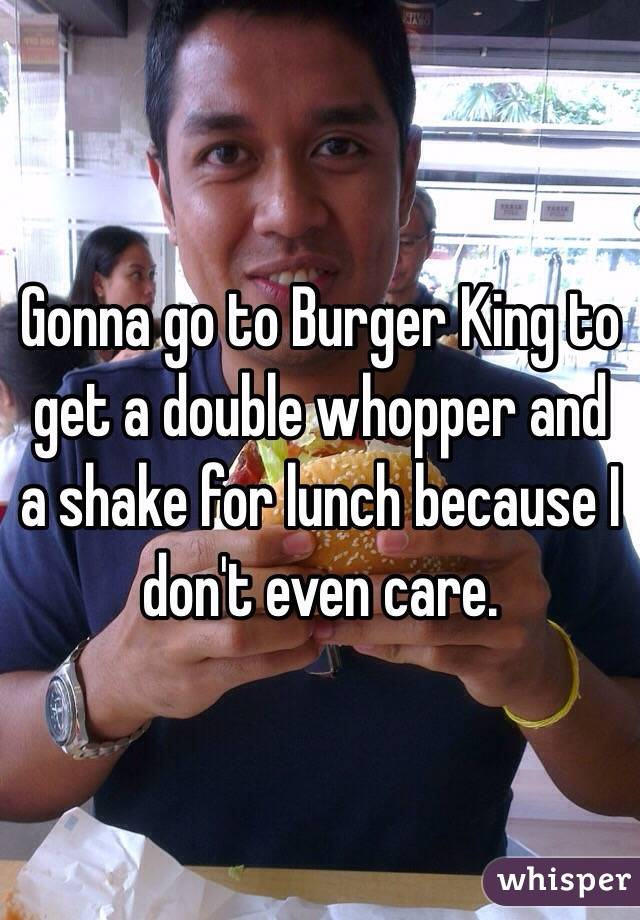 Gonna go to Burger King to get a double whopper and a shake for lunch because I don't even care.