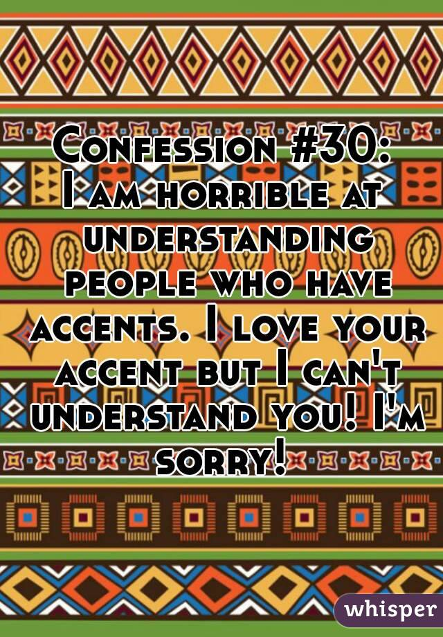 Confession #30: I am horrible at understanding people who have accents. I love your accent but I can't understand you! I'm sorry!