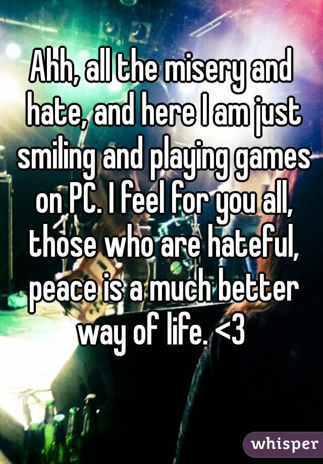 Ahh, all the misery and hate, and here I am just smiling and playing games on PC. I feel for you all, those who are hateful, peace is a much better way of life. <3