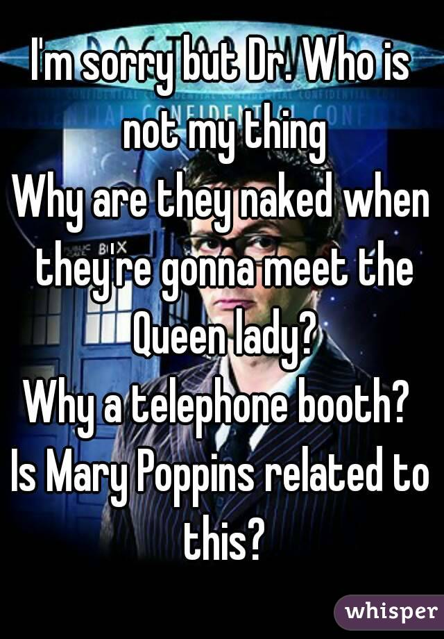 I'm sorry but Dr. Who is not my thing Why are they naked when they're gonna meet the Queen lady? Why a telephone booth?  Is Mary Poppins related to this?
