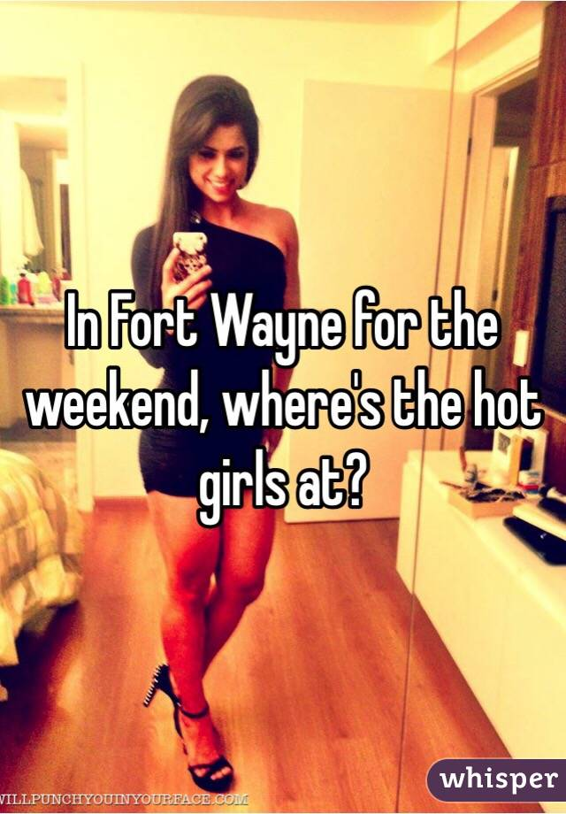 In Fort Wayne for the weekend, where's the hot girls at?
