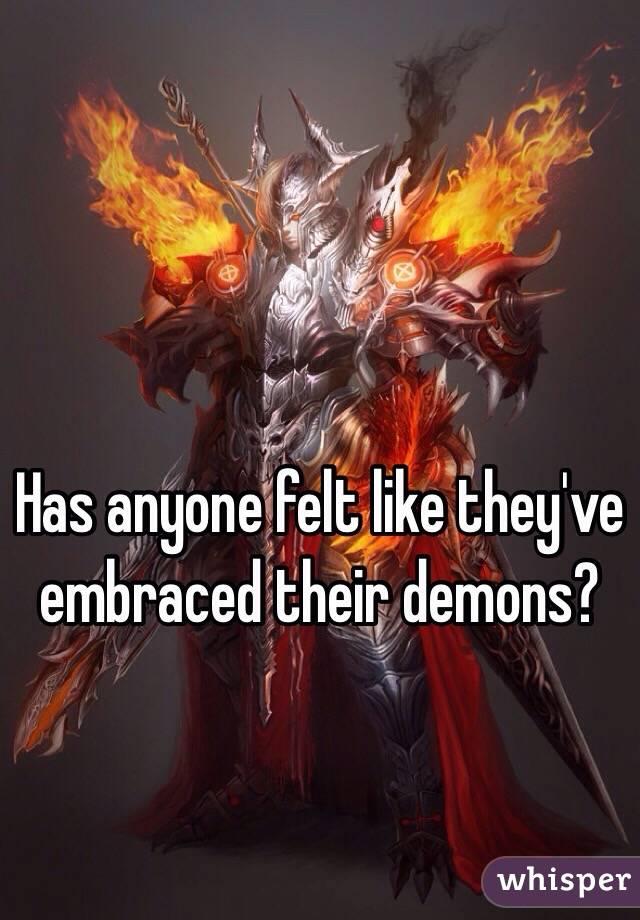 Has anyone felt like they've embraced their demons?