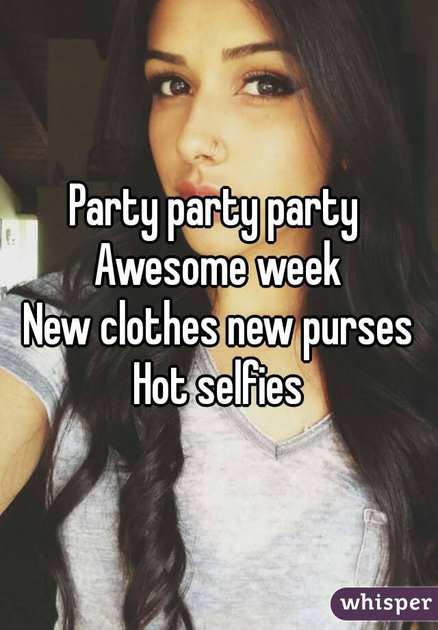 Party party party  Awesome week New clothes new purses Hot selfies